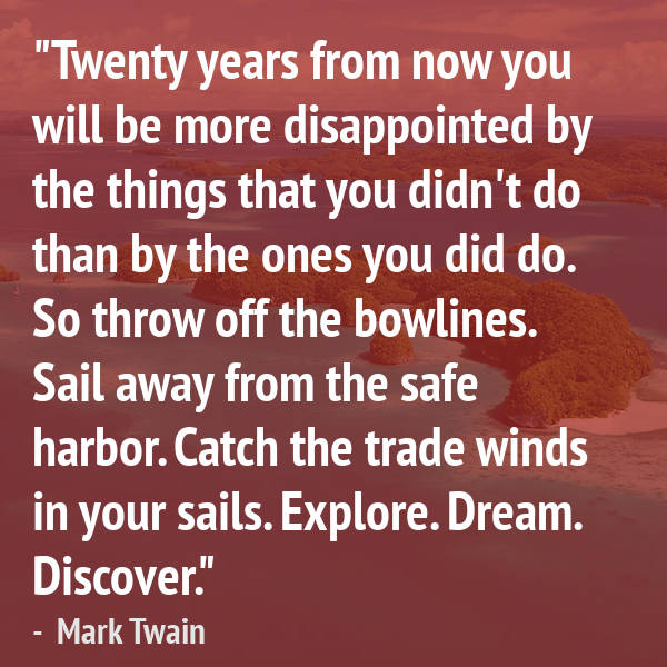Ocean Quote 11 of 99: Twenty years from now, you will be more disappointed by the things you didn't do...