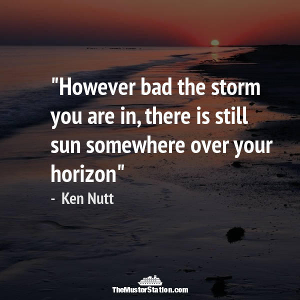 Nautical Quote 83 of 99: However bad the storm you are in, there is still sun somewhere over your horizon.