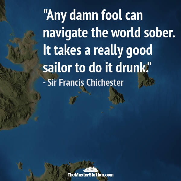 Nautical Quote 99 of 99: Any damn fool can navigate the world sober...